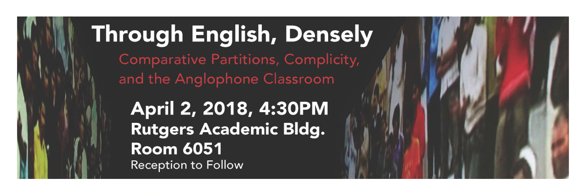 Through English, Densely (Comparative Partitions, Complicity, and the Anglophone Classroom): April 2, 2018, 4:30pm; Rutgers Academic Building, Room 6051; Reception to Follow