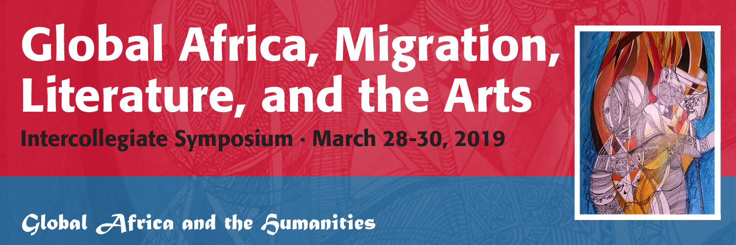 Global Africa, Migration, Literature and The Arts: Intercollegiate Symposium March 28-29, 2019 (Global Africa and The Humanities)